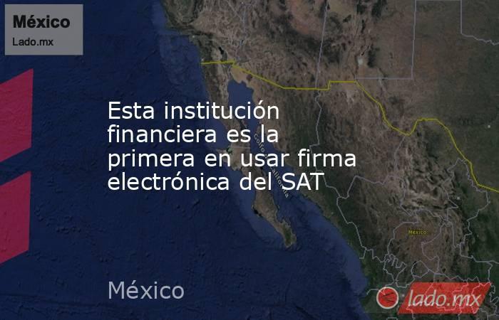 Esta institución financiera es la primera en usar firma electrónica del SAT. Noticias en tiempo real