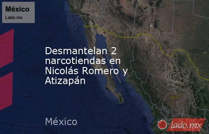 Desmantelan 2 narcotiendas en Nicolás Romero y Atizapán. Noticias en tiempo real