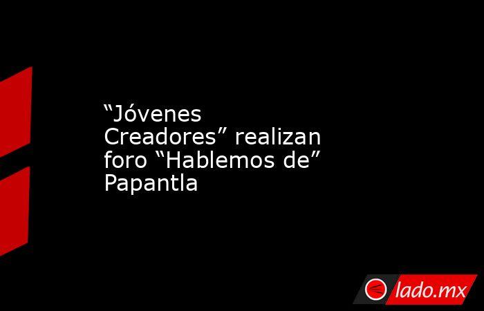 """""""Jóvenes Creadores"""" realizan foro """"Hablemos de"""" Papantla. Noticias en tiempo real"""
