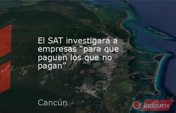 """El SAT investigará a empresas """"para que paguen los que no pagan"""". Noticias en tiempo real"""
