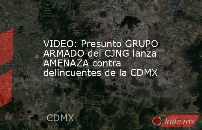 VIDEO: Presunto GRUPO ARMADO del CJNG lanza AMENAZA contra delincuentes de la CDMX. Noticias en tiempo real