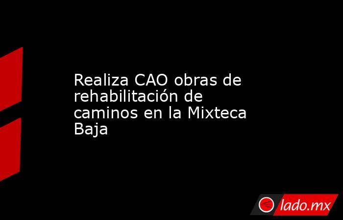 Realiza CAO obras de rehabilitación de caminos en la Mixteca Baja. Noticias en tiempo real