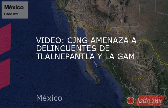 VIDEO: CJNG AMENAZA A DELINCUENTES DE  TLALNEPANTLA Y LA GAM. Noticias en tiempo real