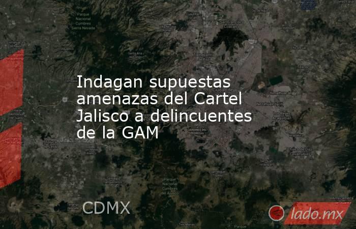Indagan supuestas amenazas del Cartel Jalisco a delincuentes de la GAM. Noticias en tiempo real