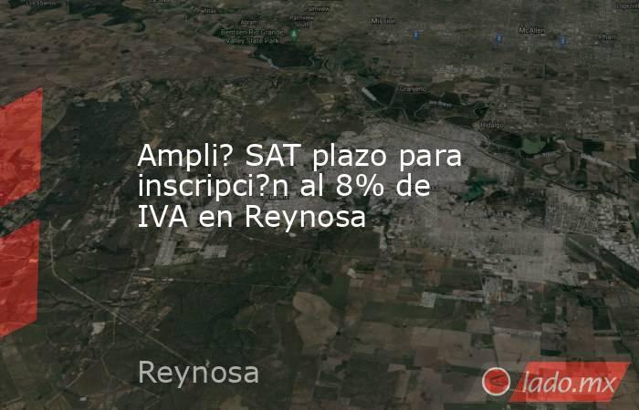 Ampli? SAT plazo para inscripci?n al 8% de IVA en Reynosa. Noticias en tiempo real