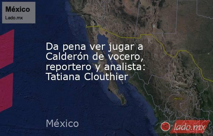 Da pena ver jugar a Calderón de vocero, reportero y analista: Tatiana Clouthier. Noticias en tiempo real