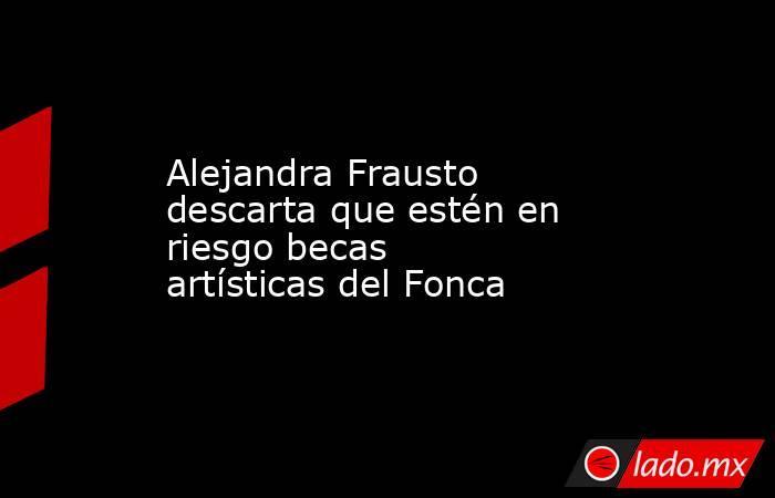 Alejandra Frausto descarta que estén en riesgo becas artísticas del Fonca. Noticias en tiempo real