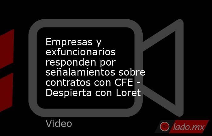 Empresas y exfuncionarios responden por señalamientos sobre contratos con CFE - Despierta con Loret. Noticias en tiempo real