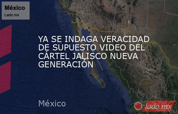 YA SE INDAGA VERACIDAD DE SUPUESTO VIDEO DEL CÁRTEL JALISCO NUEVA GENERACIÓN. Noticias en tiempo real