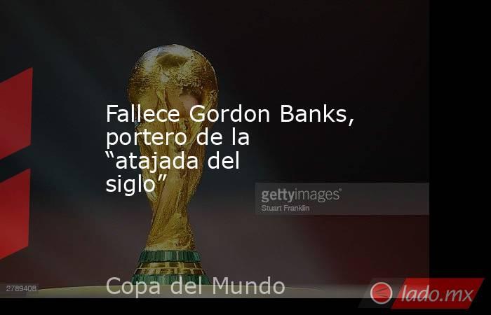 """Fallece Gordon Banks, portero de la """"atajada del siglo"""". Noticias en tiempo real"""