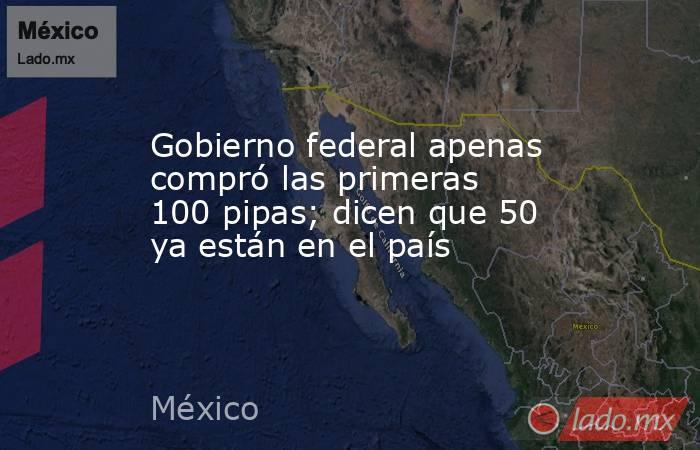 Gobierno federal apenas compró las primeras 100 pipas; dicen que 50 ya están en el país. Noticias en tiempo real