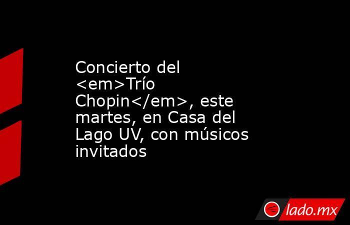 Concierto del <em>Trío Chopin</em>, este martes, en Casa del Lago UV, con músicos invitados. Noticias en tiempo real