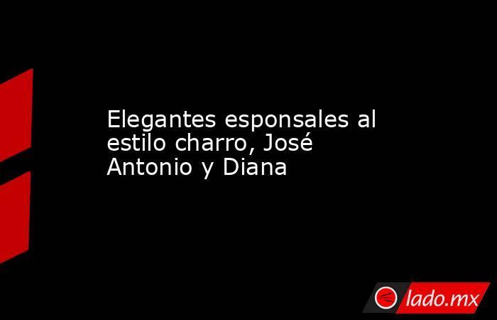 Elegantes esponsales al estilo charro, José Antonio y Diana . Noticias en tiempo real