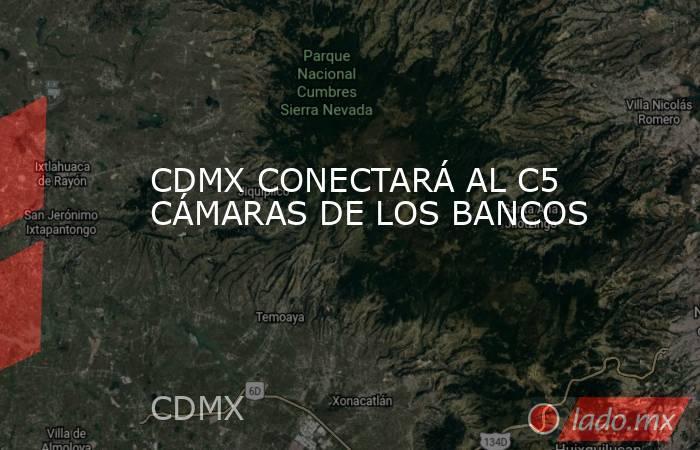 CDMX CONECTARÁ AL C5 CÁMARAS DE LOS BANCOS. Noticias en tiempo real