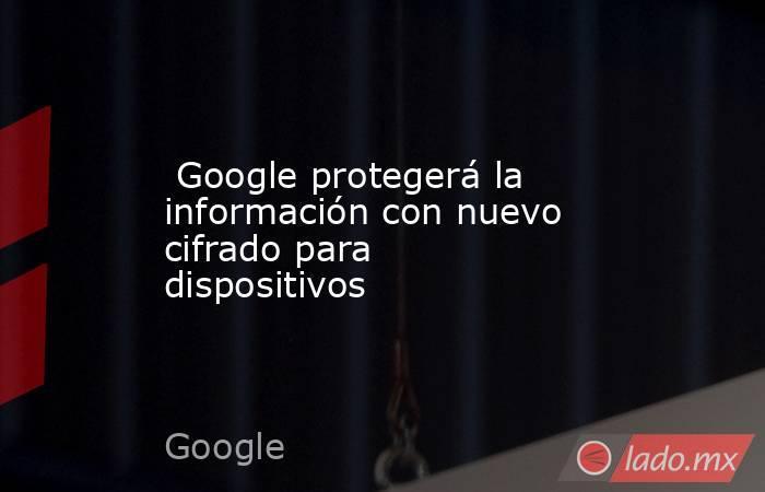 Google protegerá la información con nuevo cifrado para dispositivos. Noticias en tiempo real