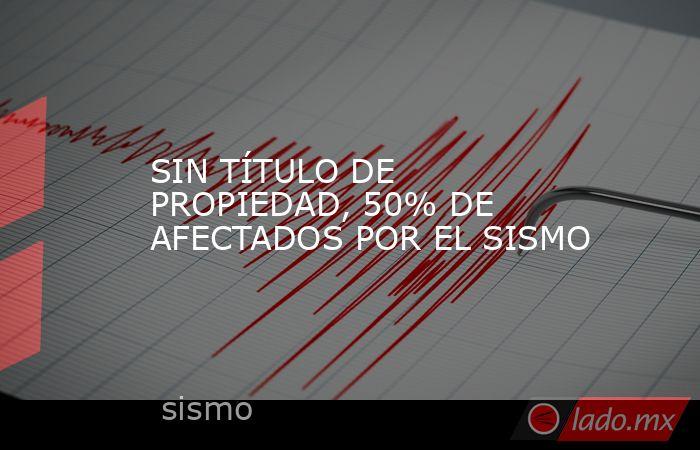 SIN TÍTULO DE PROPIEDAD, 50% DE AFECTADOS POR EL SISMO. Noticias en tiempo real