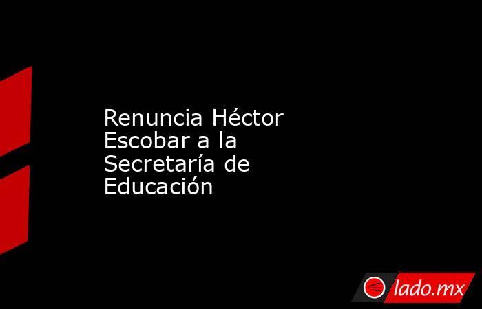 Renuncia Héctor Escobar a la Secretaría de Educación. Noticias en tiempo real