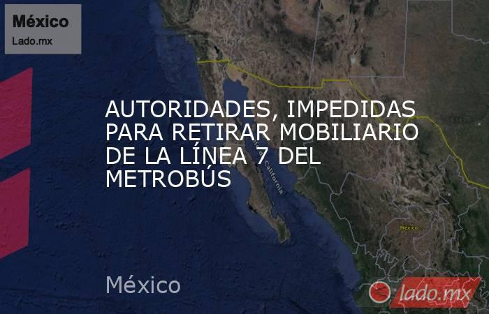 AUTORIDADES, IMPEDIDAS PARA RETIRAR MOBILIARIO DE LA LÍNEA 7 DEL METROBÚS. Noticias en tiempo real
