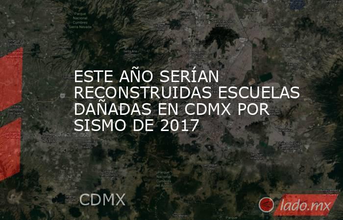 ESTE AÑO SERÍAN RECONSTRUIDAS ESCUELAS DAÑADAS EN CDMX POR SISMO DE 2017. Noticias en tiempo real