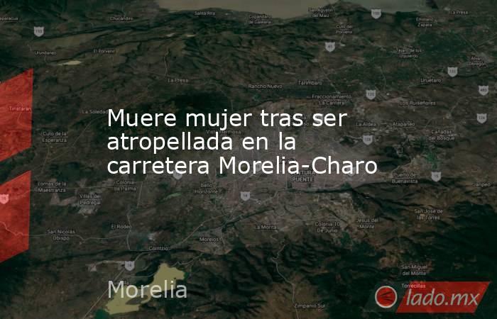 Muere mujer tras ser atropellada en la carretera Morelia-Charo. Noticias en tiempo real