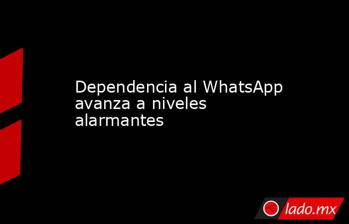 Dependencia al WhatsApp avanza a niveles alarmantes. Noticias en tiempo real
