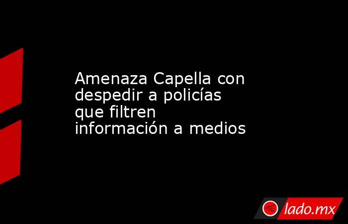 Amenaza Capella con despedir a policías que filtren información a medios. Noticias en tiempo real