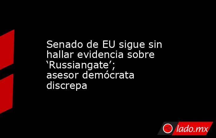 Senado de EU sigue sin hallar evidencia sobre 'Russiangate'; asesor demócrata discrepa. Noticias en tiempo real