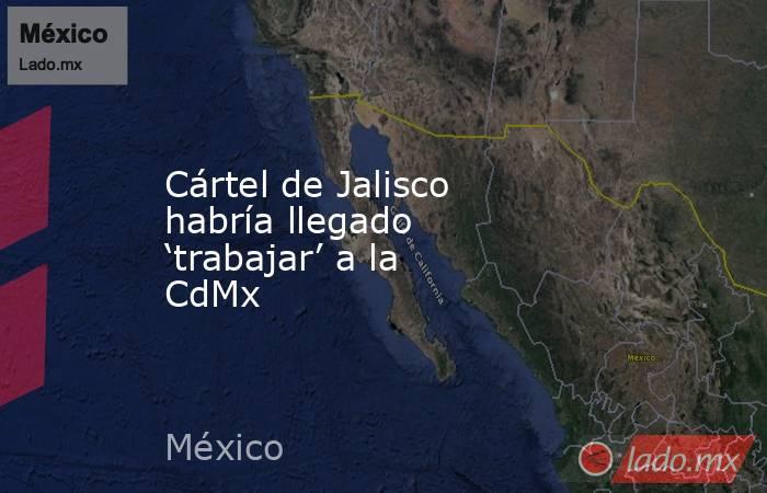 Cártel de Jalisco habría llegado 'trabajar' a la CdMx. Noticias en tiempo real