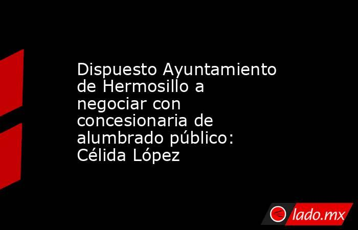 Dispuesto Ayuntamiento de Hermosillo a negociar con concesionaria de alumbrado público: Célida López. Noticias en tiempo real