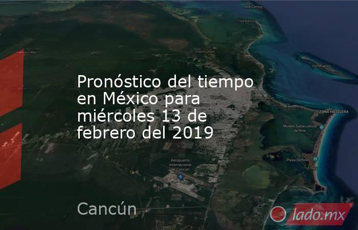 Pronóstico del tiempo en México para miércoles 13 de febrero del 2019. Noticias en tiempo real