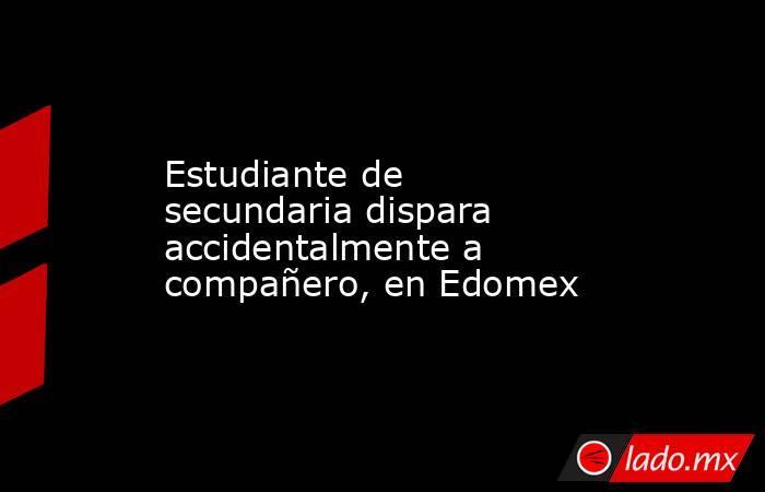 Estudiante de secundaria dispara accidentalmente a compañero, en Edomex. Noticias en tiempo real