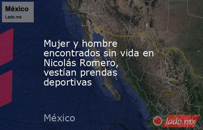Mujer y hombre encontrados sin vida en Nicolás Romero, vestían prendas deportivas. Noticias en tiempo real