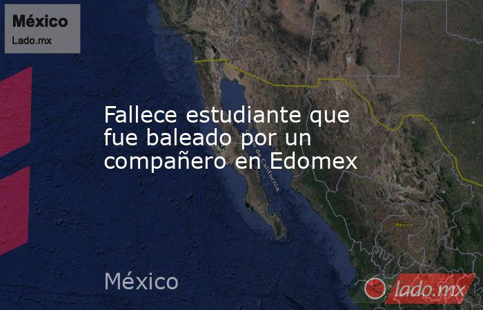 Fallece estudiante que fue baleado por un compañero en Edomex. Noticias en tiempo real