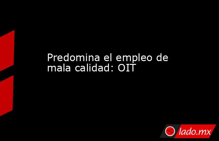 Predomina el empleo de mala calidad: OIT. Noticias en tiempo real