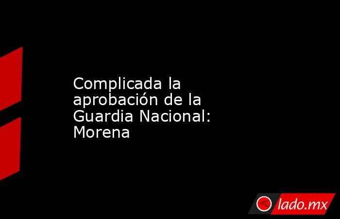 Complicada la aprobación de la Guardia Nacional: Morena. Noticias en tiempo real