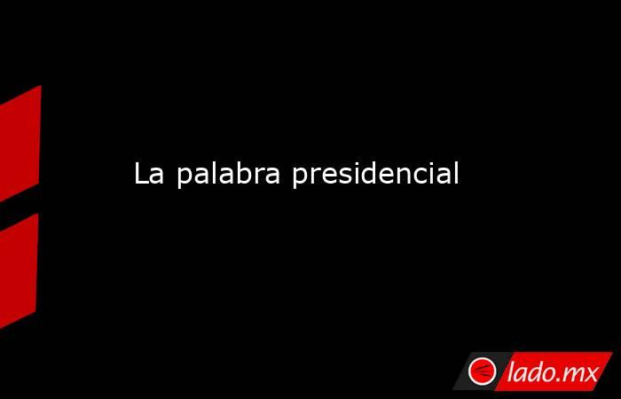 La palabra presidencial. Noticias en tiempo real
