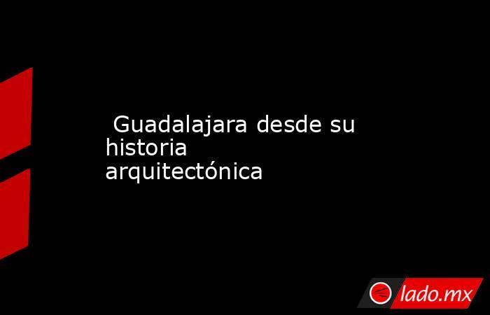 Guadalajara desde su historia arquitectónica. Noticias en tiempo real