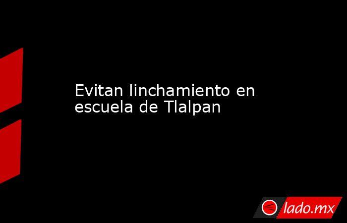 Evitan linchamiento en escuela de Tlalpan. Noticias en tiempo real