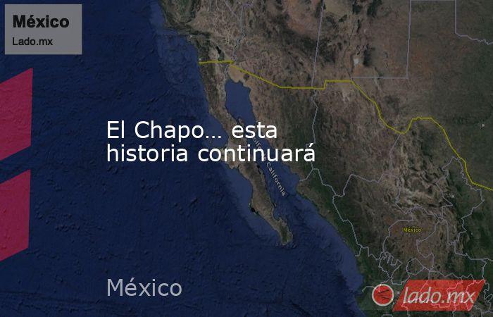 El Chapo… esta  historia continuará. Noticias en tiempo real