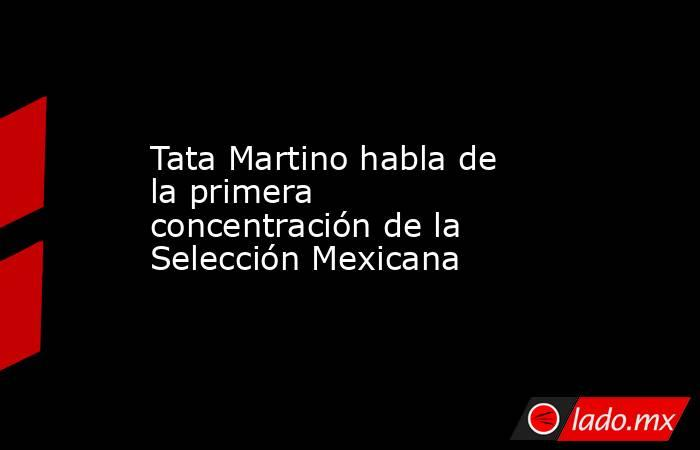 Tata Martino habla de la primera concentración de la Selección Mexicana. Noticias en tiempo real