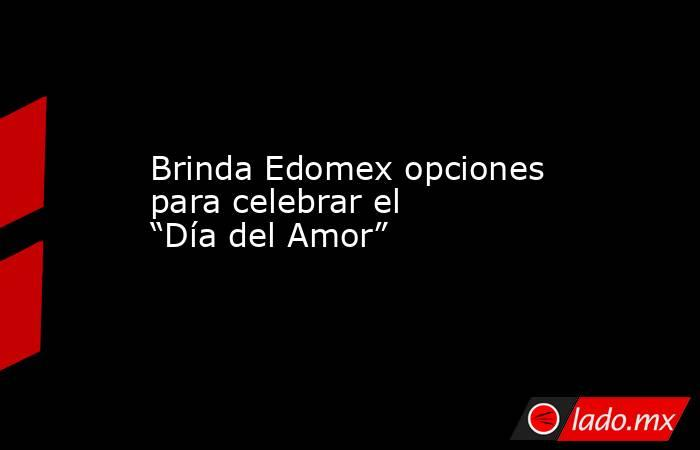 """Brinda Edomex opciones para celebrar el """"Día del Amor"""". Noticias en tiempo real"""