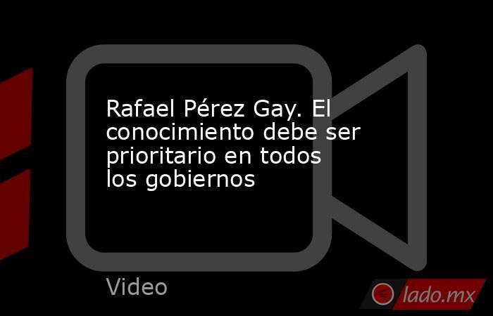 Rafael Pérez Gay. El conocimiento debe ser prioritario en todos los gobiernos. Noticias en tiempo real