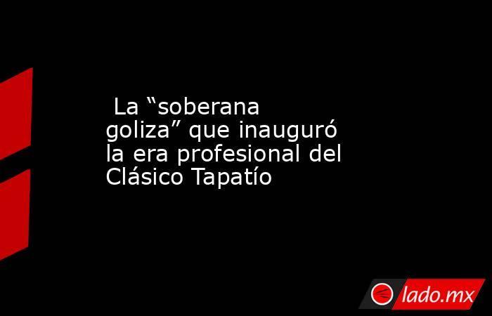 """La """"soberana goliza"""" que inauguró la era profesional del Clásico Tapatío. Noticias en tiempo real"""