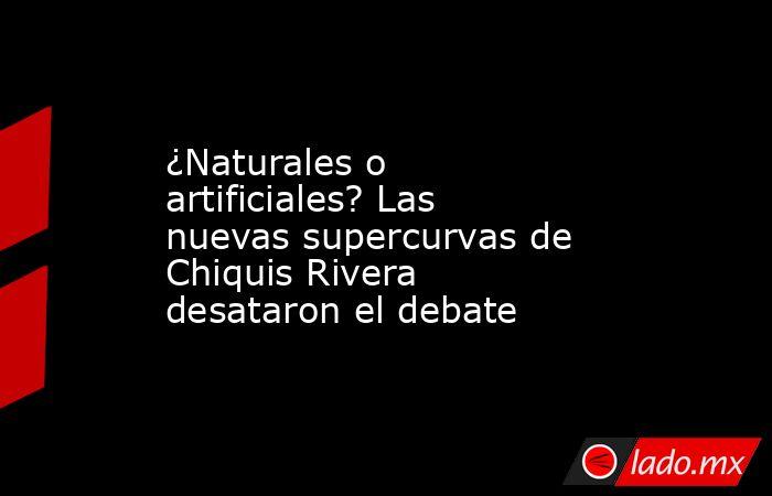 ¿Naturales o artificiales? Las nuevas supercurvas de Chiquis Rivera desataron el debate. Noticias en tiempo real