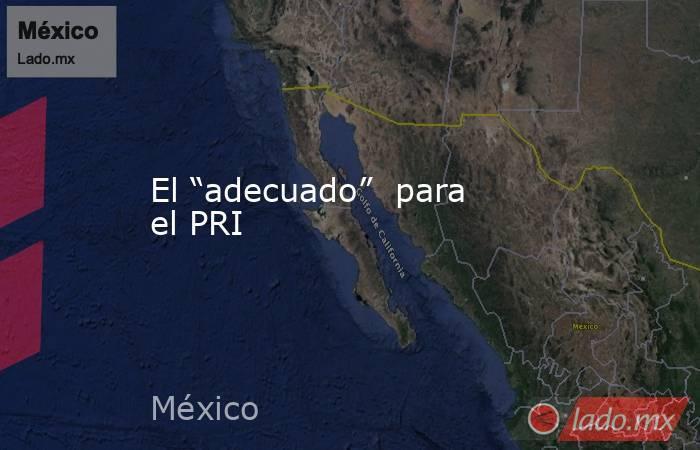 """El """"adecuado""""  para el PRI. Noticias en tiempo real"""