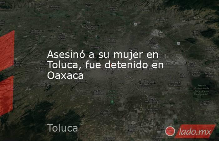 Asesinó a su mujer en Toluca, fue detenido en Oaxaca. Noticias en tiempo real