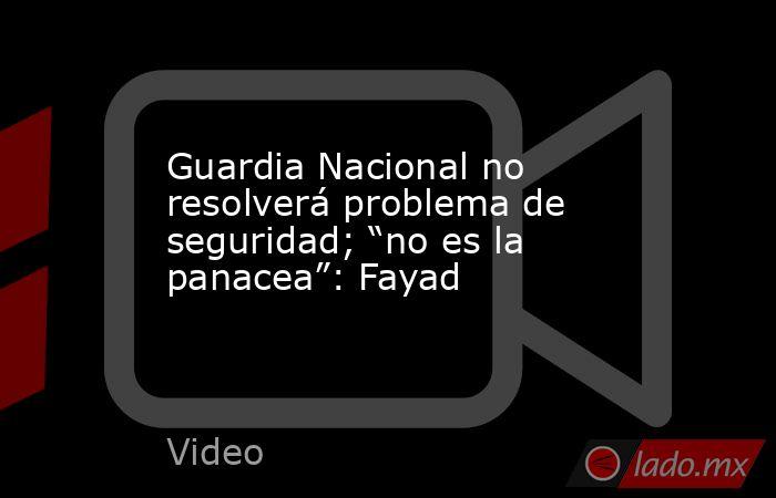 """Guardia Nacional no resolverá problema de seguridad; """"no es la panacea"""": Fayad. Noticias en tiempo real"""