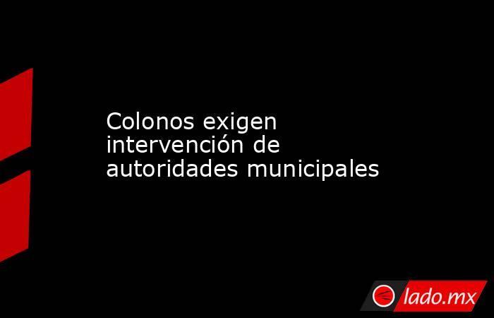Colonos exigen intervención de autoridades municipales. Noticias en tiempo real