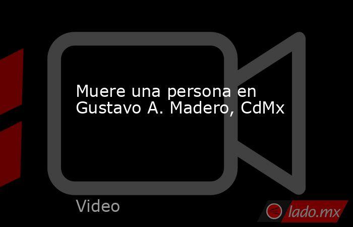 Muere una persona en Gustavo A. Madero, CdMx. Noticias en tiempo real
