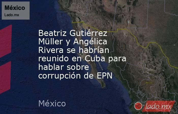Beatriz Gutiérrez Müller y Angélica Rivera se habrían reunido en Cuba para hablar sobre corrupción de EPN. Noticias en tiempo real
